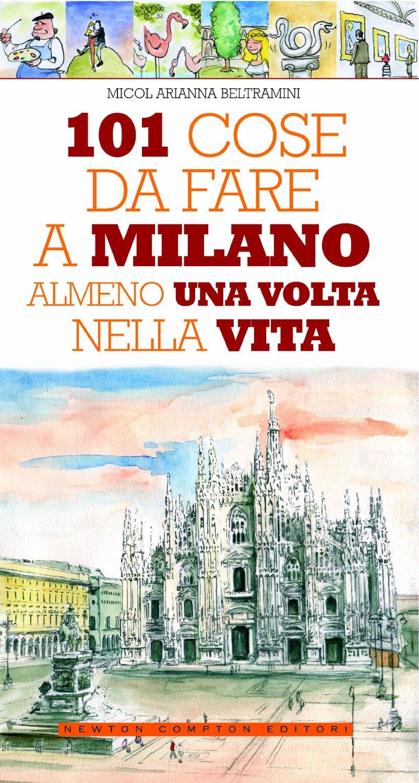 """""""101 cose da fare a Milano almeno una volta nella vita"""" di Micol Arianna  Beltramini, recensione libro"""