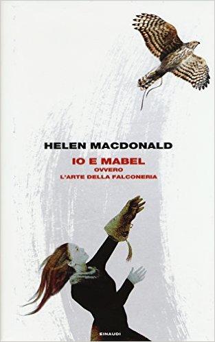 Io e Mabel. Ovvero l'arte della falconeria - Helen MacDonald