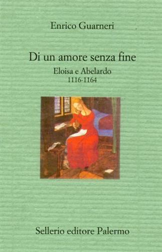 Di un amore senza fine. Eloisa e Abelardo 1116-1164 - Enrico Guarnieri