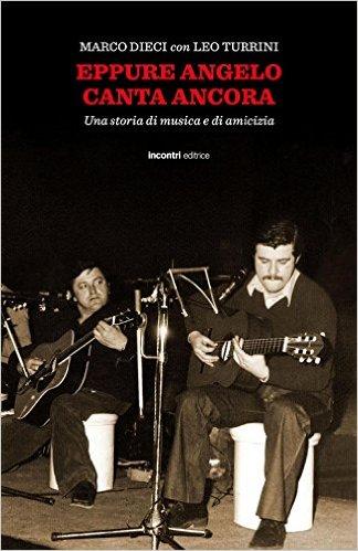 Eppure Angelo canta ancora. Una storia di musica e di amicizia - Marco Dieci e Leo Turrini