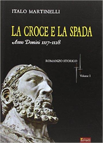 La croce e la spada. Anno Domini 1117-1128 - Italo Martinelli