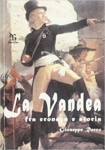 La Vandea. Fra cronaca e storia - Giuseppe Rocco
