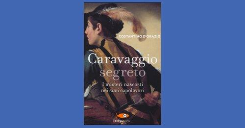 """1ee9a77403 """"Caravaggio segreto"""" di Costantino D'Orazio, recensione libro"""