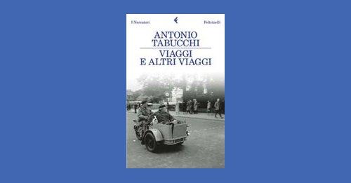 Viaggi e altri viaggi - Antonio Tabucchi - Recensione libro